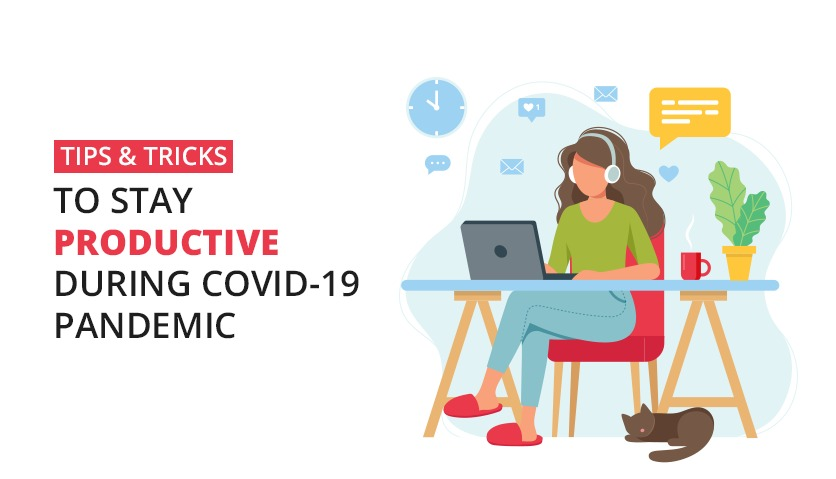 Tips & Tricks To Stay Productive During COVID-19 Pandemic